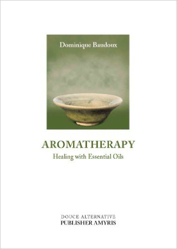 Dominique Baudoux: Aromatherapy, Healing with Essential Oils